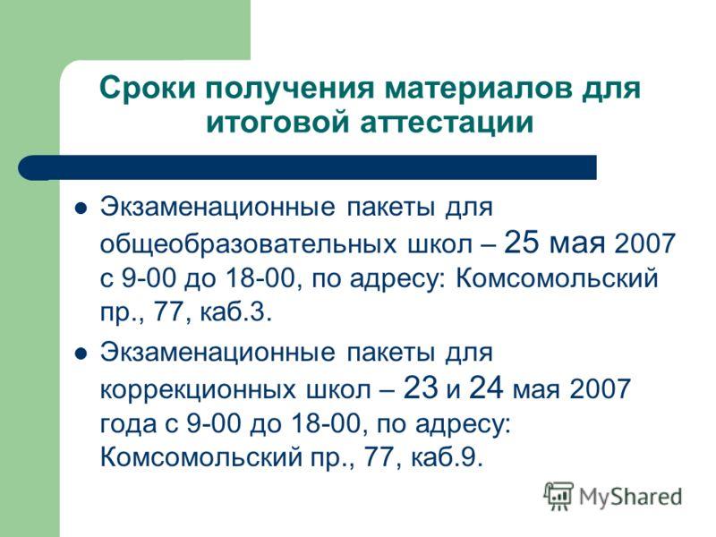 Сроки получения материалов для итоговой аттестации Экзаменационные пакеты для общеобразовательных школ – 25 мая 2007 с 9-00 до 18-00, по адресу: Комсомольский пр., 77, каб.3. Экзаменационные пакеты для коррекционных школ – 23 и 24 мая 2007 года с 9-0