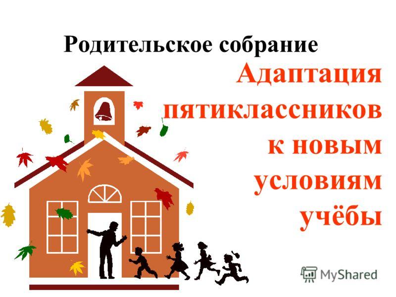Родительское собрание Адаптация пятиклассников к новым условиям учёбы