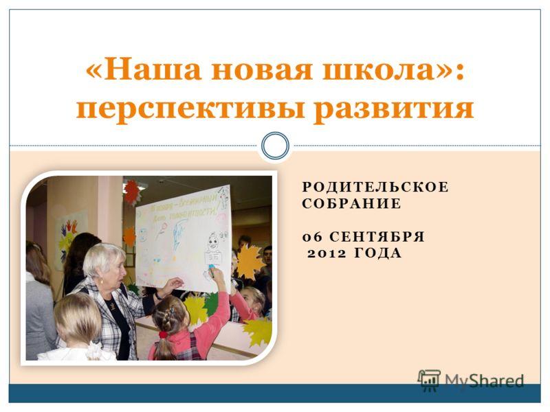 РОДИТЕЛЬСКОЕ СОБРАНИЕ 06 СЕНТЯБРЯ 2012 ГОДА «Наша новая школа»: перспективы развития