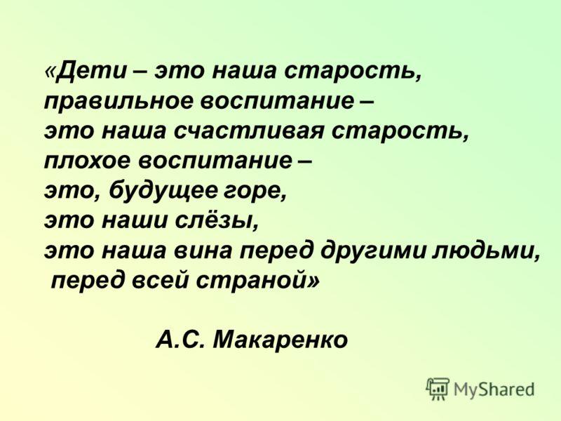 «Дети – это наша старость, правильное воспитание – это наша счастливая старость, плохое воспитание – это, будущее горе, это наши слёзы, это наша вина перед другими людьми, перед всей страной» А.С. Макаренко