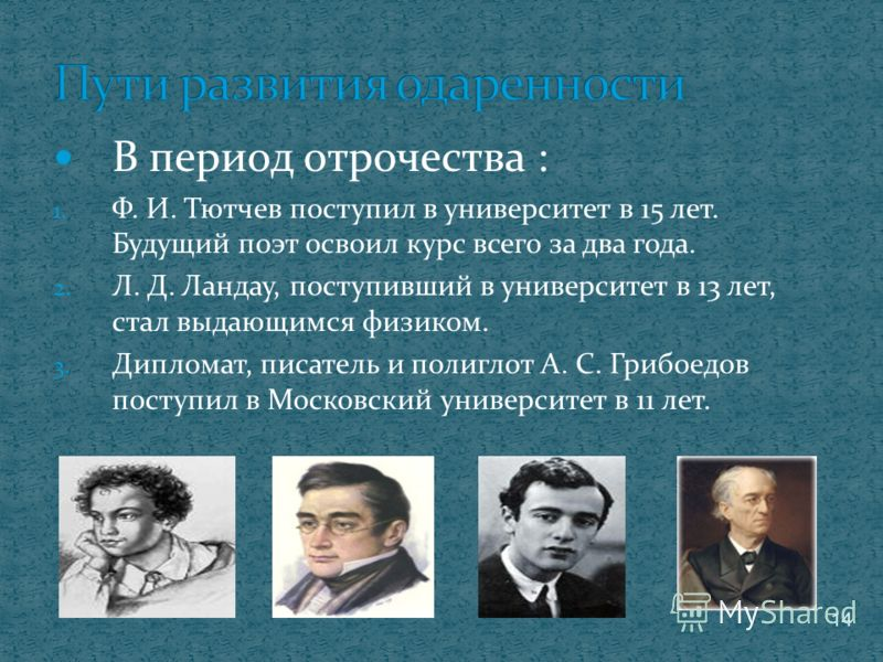 В период отрочества : 1. Ф. И. Тютчев поступил в университет в 15 лет. Будущий поэт освоил курс всего за два года. 2. Л. Д. Ландау, поступивший в университет в 13 лет, стал выдающимся физиком. 3. Дипломат, писатель и полиглот А. С. Грибоедов поступил