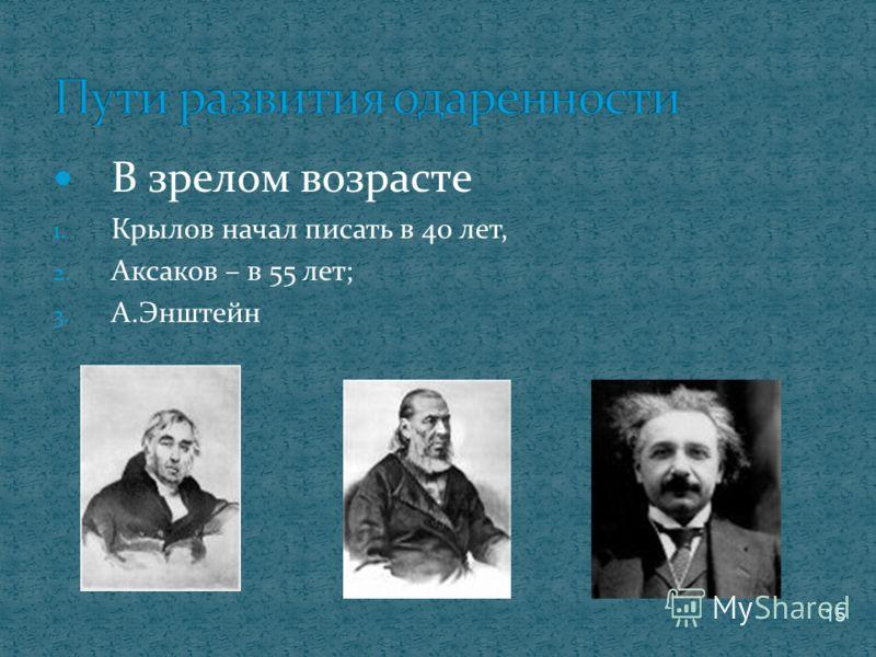 В зрелом возрасте 1. Крылов начал писать в 40 лет, 2. Аксаков – в 55 лет; 3. А.Энштейн 15