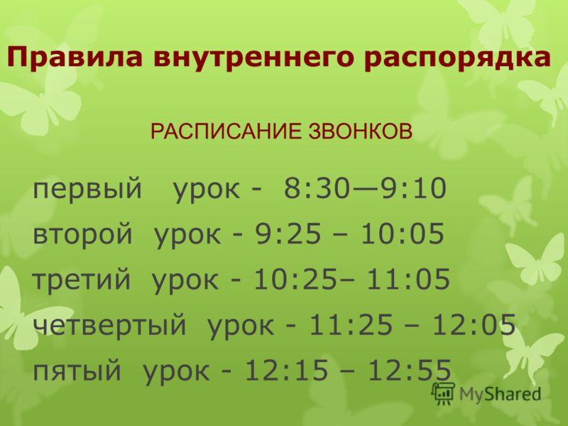 Правила внутреннего распорядка первый урок - 8:309:10 второй урок - 9:25 – 10:05 третий урок - 10:25– 11:05 четвертый урок - 11:25 – 12:05 пятый урок - 12:15 – 12:55 РАСПИСАНИЕ ЗВОНКОВ
