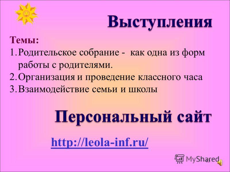 Темы: 1.Родительское собрание - как одна из форм работы с родителями. 2.Организация и проведение классного часа 3.Взаимодействие семьи и школы http://leola-inf.ru/ 13