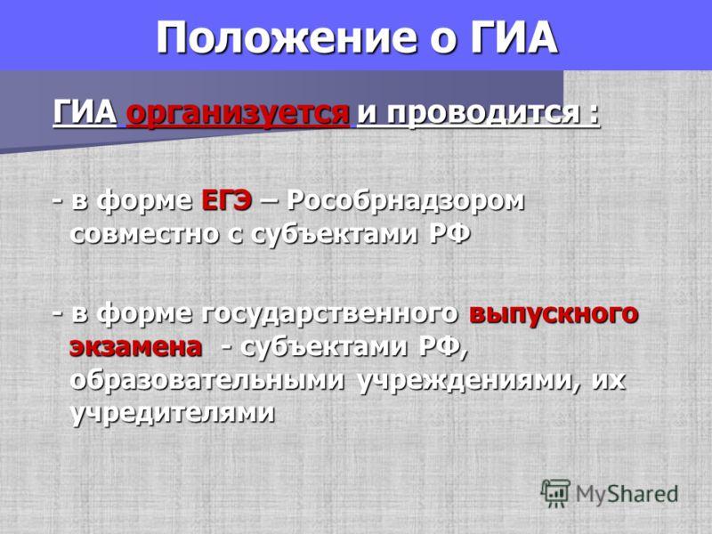Положение о ГИА ГИА организуется и проводится : ГИА организуется и проводится : - в форме ЕГЭ – Рособрнадзором совместно с субъектами РФ - в форме ЕГЭ – Рособрнадзором совместно с субъектами РФ - в форме государственного выпускного экзамена - субъект