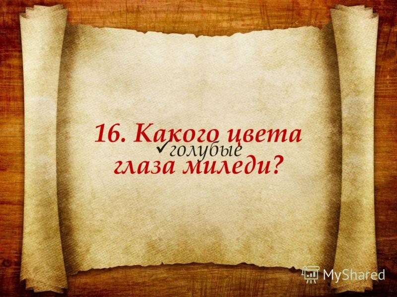 16. Какого цвета глаза миледи? голубые