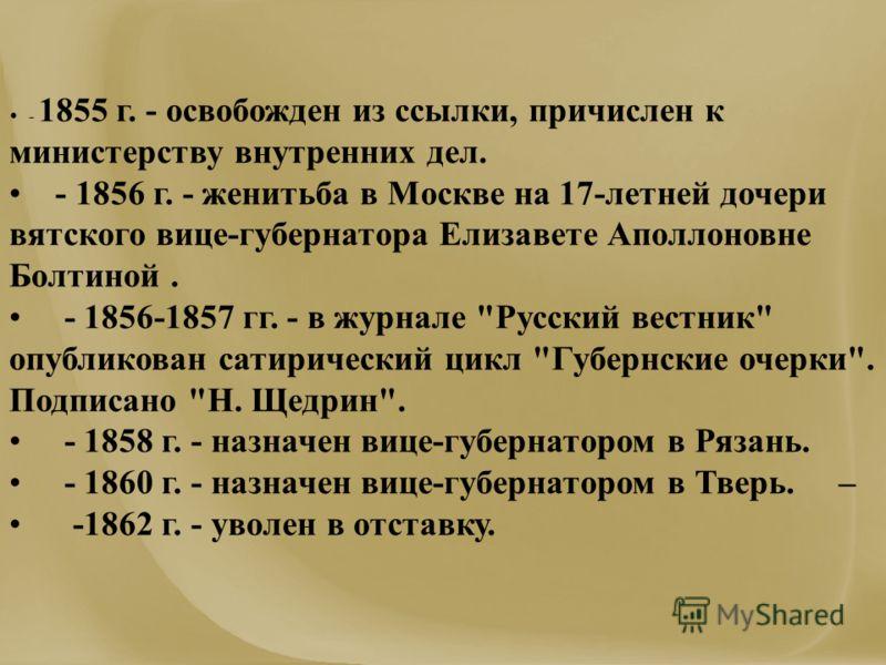 - 1855 г. - освобожден из ссылки, причислен к министерству внутренних дел. - 1856 г. - женитьба в Москве на 17-летней дочери вятского вице-губернатора Елизавете Аполлоновне Болтиной. - 1856-1857 гг. - в журнале
