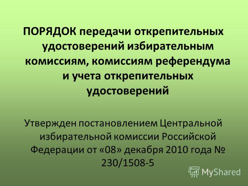 ПОРЯДОК передачи открепительных удостоверений избирательным комиссиям, комиссиям референдума и учета открепительных удостоверений Утвержден постановлением Центральной избирательной комиссии Российской Федерации от «08» декабря 2010 года 230/1508-5