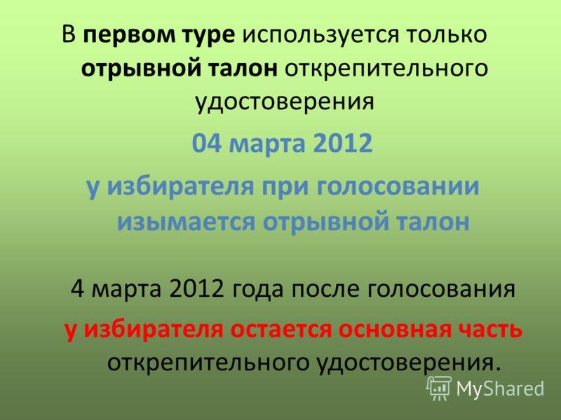 В первом туре используется только отрывной талон открепительного удостоверения 04 марта 2012 у избирателя при голосовании изымается отрывной талон 4 марта 2012 года после голосования у избирателя остается основная часть открепительного удостоверения.
