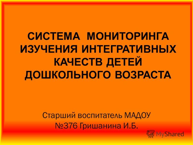 Старший воспитатель МАДОУ 376 Гришанина И.Б. СИСТЕМА МОНИТОРИНГА ИЗУЧЕНИЯ ИНТЕГРАТИВНЫХ КАЧЕСТВ ДЕТЕЙ ДОШКОЛЬНОГО ВОЗРАСТА