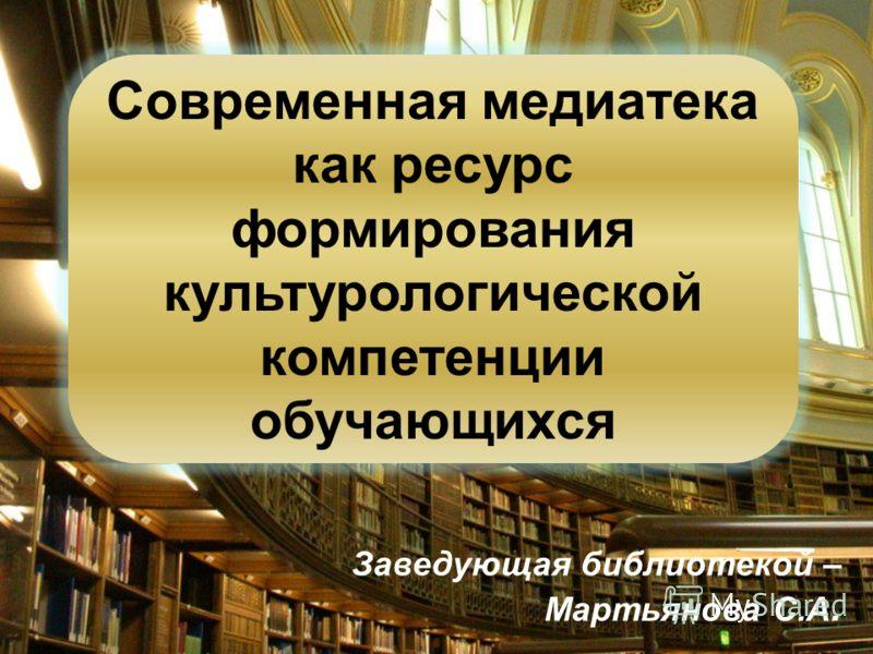 Заведующая библиотекой – Мартьянова С.А. Современная медиатека как ресурс формирования культурологической компетенции обучающихся