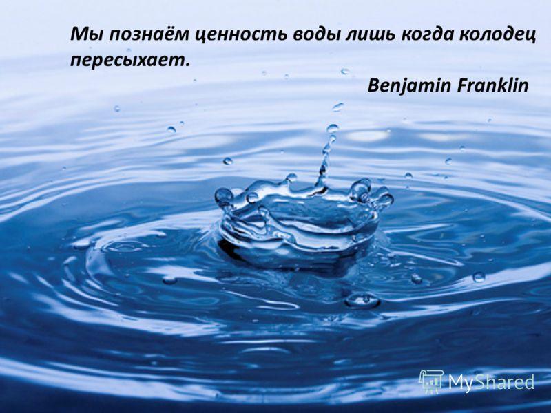 Мы познаём ценность воды лишь когда колодец пересыхает. Benjamin Franklin