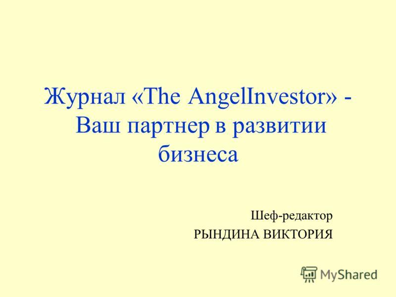 Журнал «The AngelInvestor» - Ваш партнер в развитии бизнеса Шеф-редактор РЫНДИНА ВИКТОРИЯ