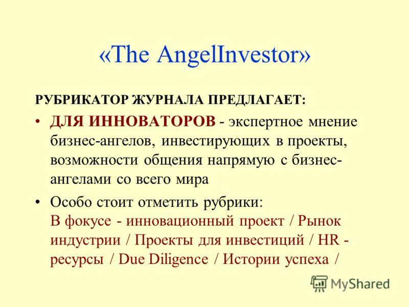 «The AngelInvestor» РУБРИКАТОР ЖУРНАЛА ПРЕДЛАГАЕТ: ДЛЯ ИННОВАТОРОВ - экспертное мнение бизнес-ангелов, инвестирующих в проекты, возможности общения напрямую с бизнес- ангелами со всего мира Особо стоит отметить рубрики: В фокусе - инновационный проек