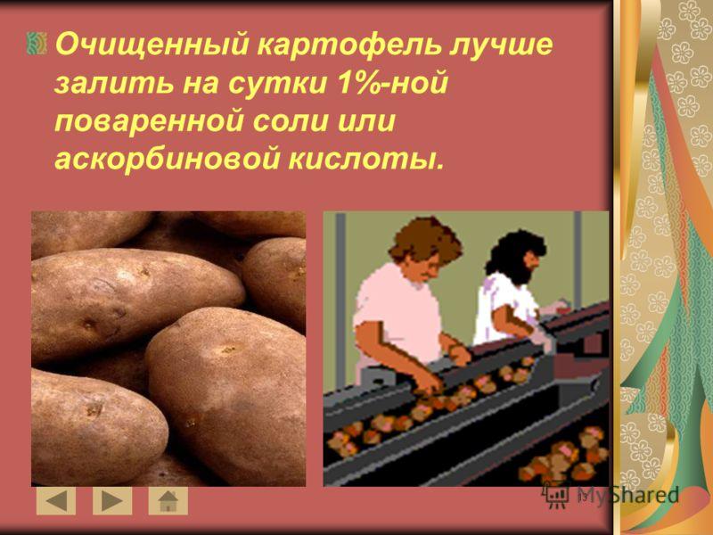 13 Очищенный картофель лучше залить на сутки 1%-ной поваренной соли или аскорбиновой кислоты.
