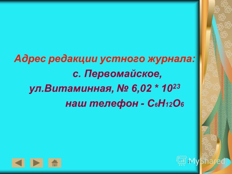 20 Адрес редакции устного журнала: с. Первомайское, ул.Витаминная, 6,02 * 10 23 наш телефон - С 6 Н 12 О 6