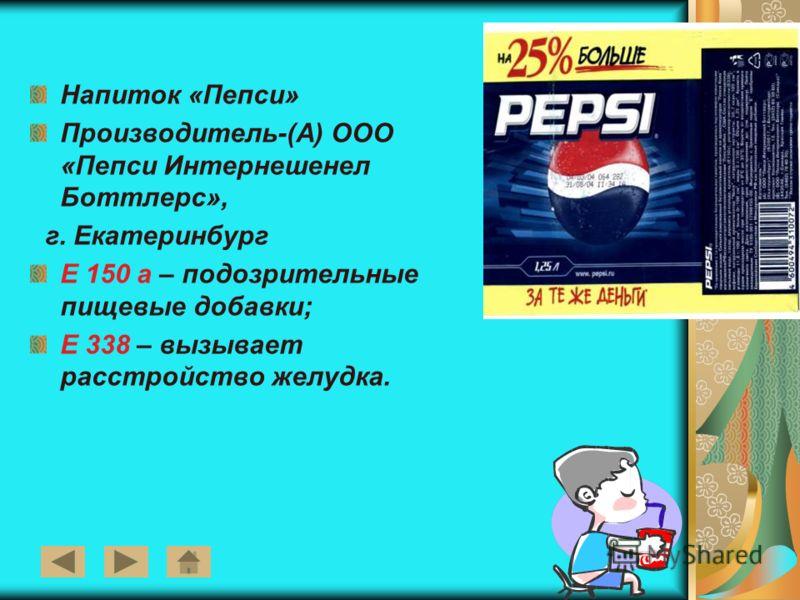 5 Напиток «Пепси» Производитель-(А) ООО «Пепси Интернешенел Боттлерс», г. Екатеринбург Е 150 а – подозрительные пищевые добавки; Е 338 – вызывает расстройство желудка.