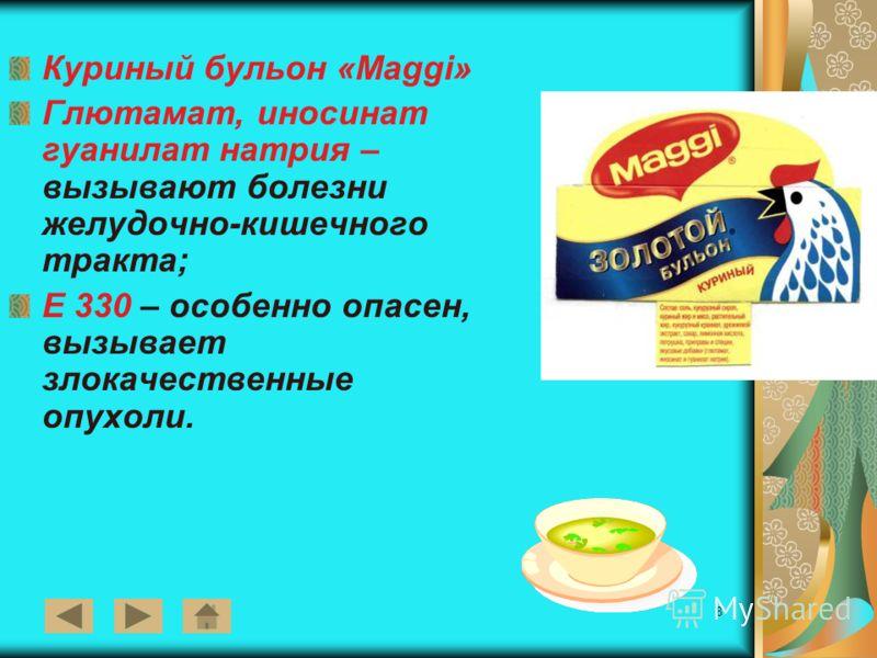 8 Куриный бульон «Мaggi» Глютамат, иносинат гуанилат натрия – вызывают болезни желудочно-кишечного тракта; Е 330 – особенно опасен, вызывает злокачественные опухоли.