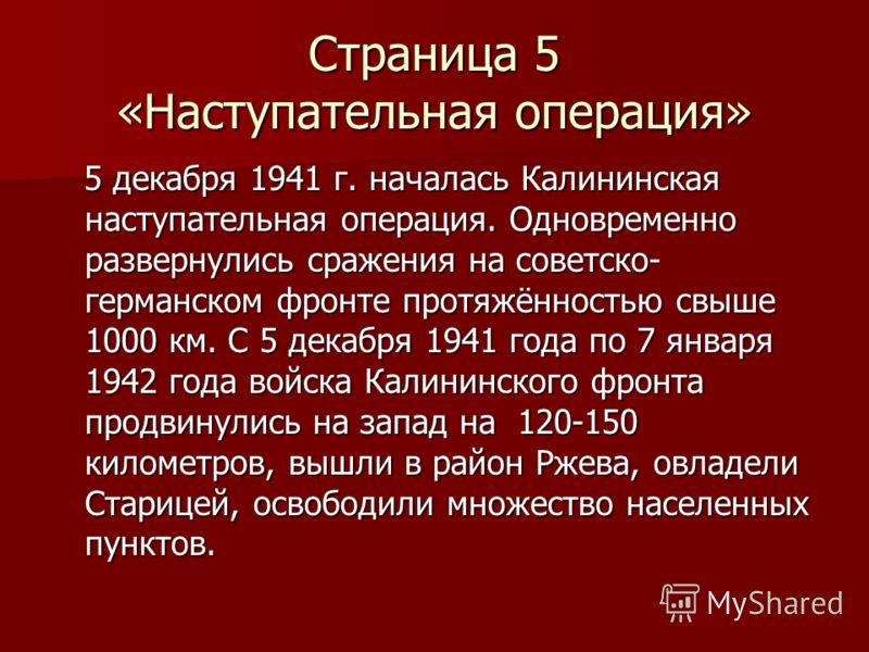 Страница 5 «Наступательная операция» 5 декабря 1941 г. началась Калининская наступательная операция. Одновременно развернулись сражения на советско- германском фронте протяжённостью свыше 1000 км. С 5 декабря 1941 года по 7 января 1942 года войска Ка