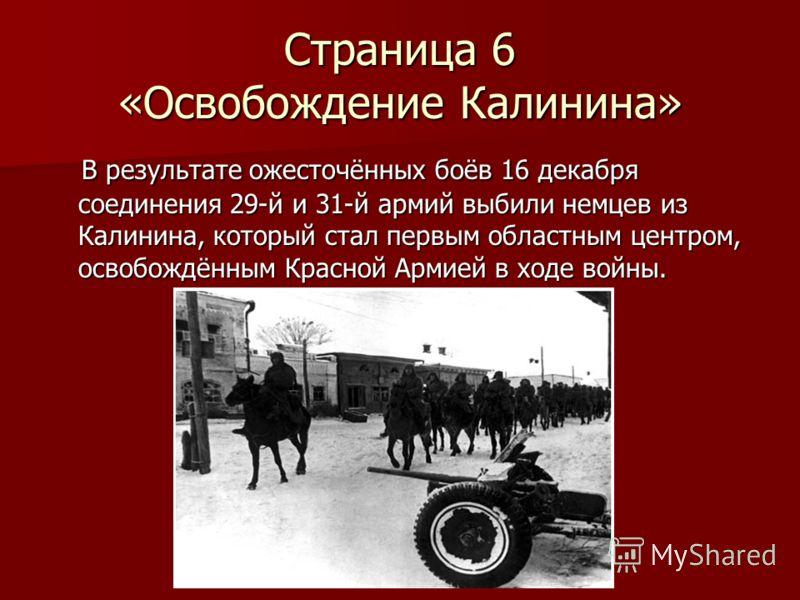 Страница 6 «Освобождение Калинина» В результате ожесточённых боёв 16 декабря соединения 29-й и 31-й армий выбили немцев из Калинина, который стал первым областным центром, освобождённым Красной Армией в ходе войны. В результате ожесточённых боёв 16 д