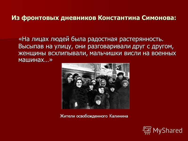 Из фронтовых дневников Константина Симонова: «На лицах людей была радостная растерянность. Высыпав на улицу, они разговаривали друг с другом, женщины всхлипывали, мальчишки висли на военных машинах…» «На лицах людей была радостная растерянность. Высы
