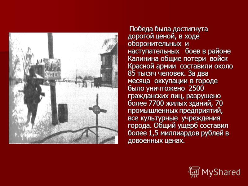 Победа была достигнута дорогой ценой, в ходе оборонительных и наступательных боев в районе Калинина общие потери войск Красной армии составили около 85 тысяч человек. За два месяца оккупации в городе было уничтожено 2500 гражданских лиц, разрушено бо