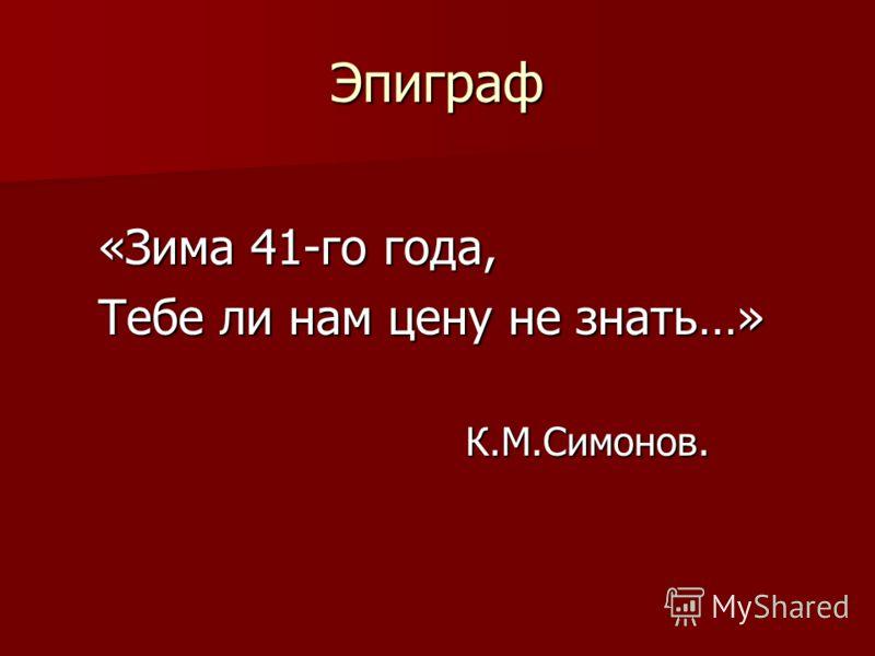 Эпиграф «Зима 41-го года, «Зима 41-го года, Тебе ли нам цену не знать…» Тебе ли нам цену не знать…» К.М.Симонов. К.М.Симонов.