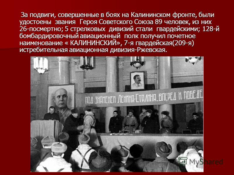 За подвиги, совершенные в боях на Калининском фронте, были удостоены звания Героя Советского Союза 89 человек, из них 26-посмертно; 5 стрелковых дивизий стали гвардейскими; 128-й бомбардировочный авиационный полк получил почетное наименование « КАЛИН