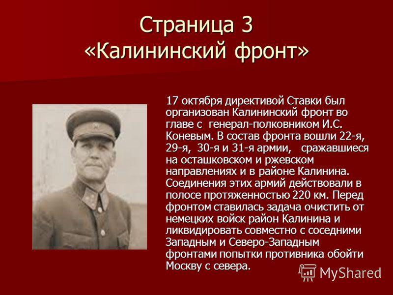 Страница 3 «Калининский фронт» 17 октября директивой Ставки был организован Калининский фронт во главе с генерал-полковником И.С. Коневым. В состав фронта вошли 22-я, 29-я, 30-я и 31-я армии, сражавшиеся на осташковском и ржевском направлениях и в ра