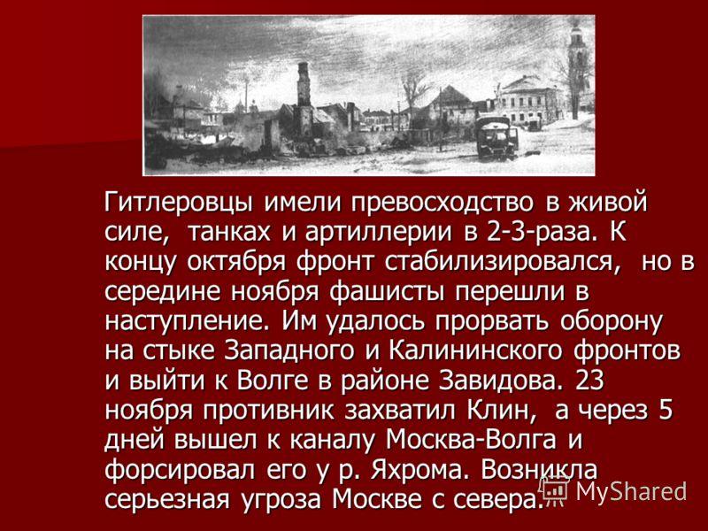 Гитлеровцы имели превосходство в живой силе, танках и артиллерии в 2-3-раза. К концу октября фронт стабилизировался, но в середине ноября фашисты перешли в наступление. Им удалось прорвать оборону на стыке Западного и Калининского фронтов и выйти к В