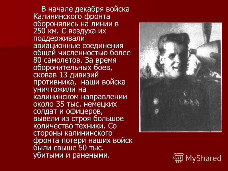 В начале декабря войска Калининского фронта оборонялись на линии в 250 км. С воздуха их поддерживали авиационные соединения общей численностью более 80 самолетов. За время оборонительных боев, сковав 13 дивизий противника, наши войска уничтожили на к