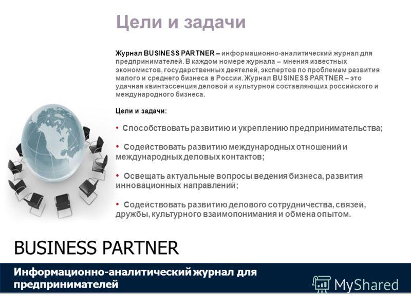 Информационно-аналитический журнал для предпринимателей BUSINESS PARTNER Цели и задачи Журнал BUSINESS PARTNER – информационно-аналитический журнал для предпринимателей. В каждом номере журнала – мнения известных экономистов, государственных деятелей