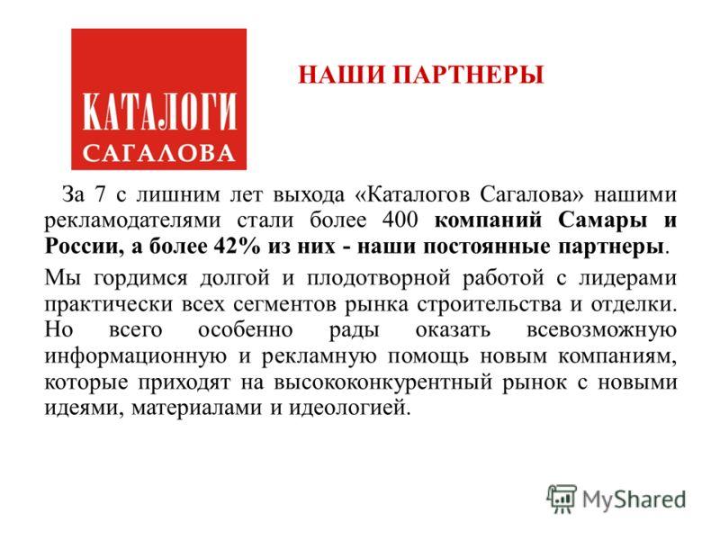 НАШИ ПАРТНЕРЫ За 7 с лишним лет выхода «Каталогов Сагалова» нашими рекламодателями стали более 400 компаний Самары и России, а более 42% из них - наши постоянные партнеры. Мы гордимся долгой и плодотворной работой с лидерами практически всех сегменто