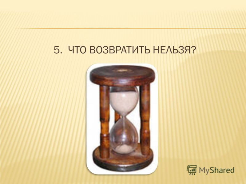 5. ЧТО ВОЗВРАТИТЬ НЕЛЬЗЯ?