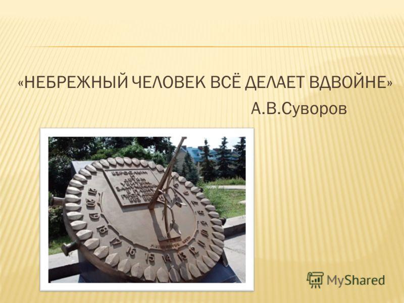 «НЕБРЕЖНЫЙ ЧЕЛОВЕК ВСЁ ДЕЛАЕТ ВДВОЙНЕ» А.В.Суворов