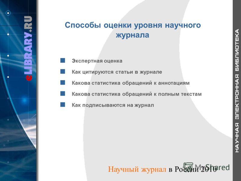 Способы оценки уровня научного журнала Экспертная оценка Как цитируются статьи в журнале Какова статистика обращений к аннотациям Какова статистика обращений к полным текстам Как подписываются на журнал Научный журнал в России 2010