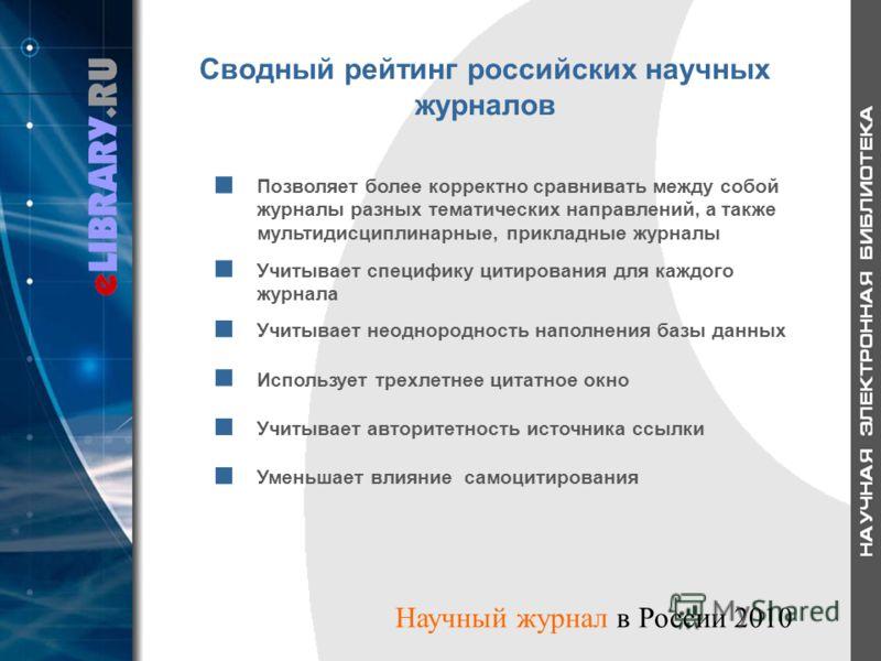 Сводный рейтинг российских научных журналов Позволяет более корректно сравнивать между собой журналы разных тематических направлений, а также мультидисциплинарные, прикладные журналы Учитывает специфику цитирования для каждого журнала Учитывает неодн