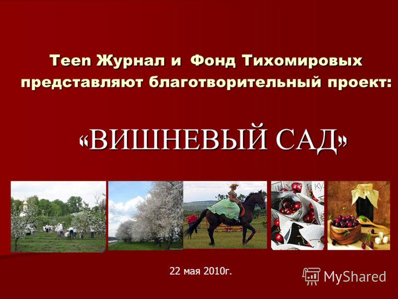 Teen Журнал и Фонд Тихомировых представляют благотворительный проект: « ВИШНЕВЫЙ САД » 22 мая 2010г.