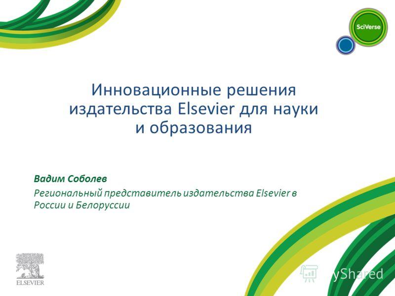 Вадим Соболев Региональный представитель издательства Elsevier в России и Белоруссии Инновационные решения издательства Elsevier для науки и образования