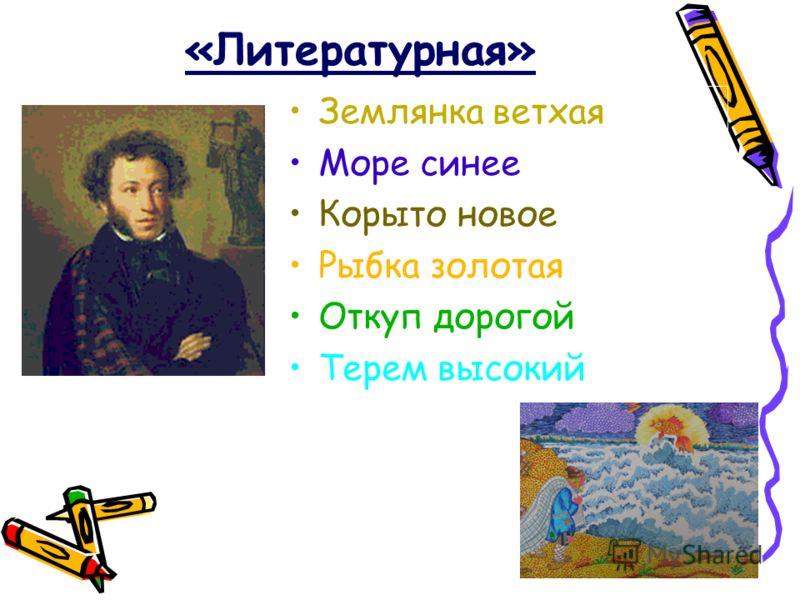 «Литературная» Землянка ветхая Море синее Корыто новое Рыбка золотая Откуп дорогой Терем высокий