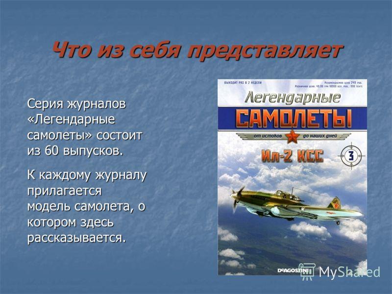 Что из себя представляет Серия журналов «Легендарные самолеты» состоит из 60 выпусков. К каждому журналу прилагается модель самолета, о котором здесь рассказывается.
