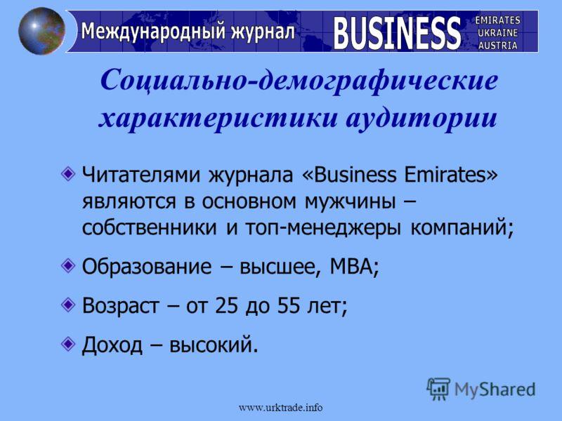 www.urktrade.info Социально-демографические характеристики аудитории Читателями журнала «Business Emirates» являются в основном мужчины – собственники и топ-менеджеры компаний; Образование – высшее, MBA; Возраст – от 25 до 55 лет; Доход – высокий.