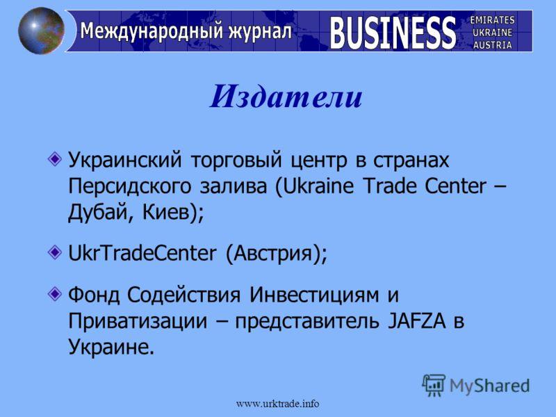 www.urktrade.info Издатели Украинский торговый центр в странах Персидского залива (Ukraine Trade Center – Дубай, Киев); UkrTradeCenter (Австрия); Фонд Содействия Инвестициям и Приватизации – представитель JAFZA в Украине.