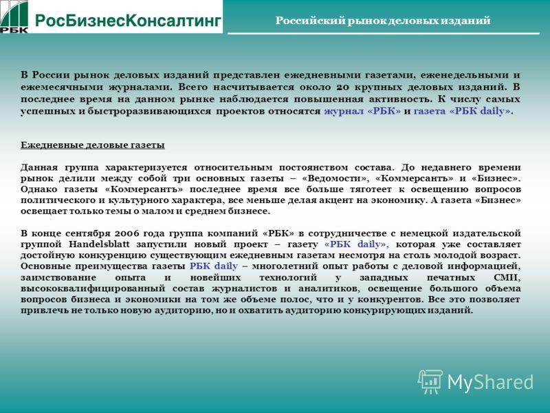 Российский рынок деловых изданий В России рынок деловых изданий представлен ежедневными газетами, еженедельными и ежемесячными журналами. Всего насчитывается около 20 крупных деловых изданий. В последнее время на данном рынке наблюдается повышенная а
