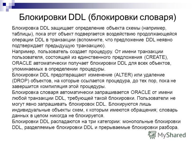Блокировки DDL (блокировки словаря) Блокировка DDL защищает определение объекта схемы (например, таблицы), пока этот объект подвергается воздействию продолжающейся операции DDL в транзакции (вспомните, что предложение DDL неявно подтверждает предыдущ