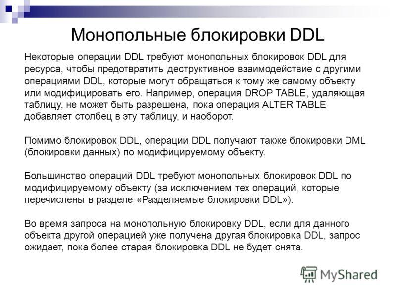 Монопольные блокировки DDL Некоторые операции DDL требуют монопольных блокировок DDL для ресурса, чтобы предотвратить деструктивное взаимодействие с другими операциями DDL, которые могут обращаться к тому же самому объекту или модифицировать его. Нап