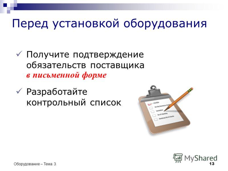 Перед установкой оборудования Получите подтверждение обязательств поставщика в письменной форме Разработайте контрольный список 13 Оборудование – Тема 3