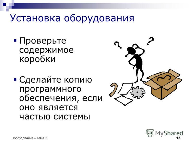 Проверьте содержимое коробки Сделайте копию программного обеспечения, если оно является частью системы 15 Оборудование – Тема 3 Установка оборудования