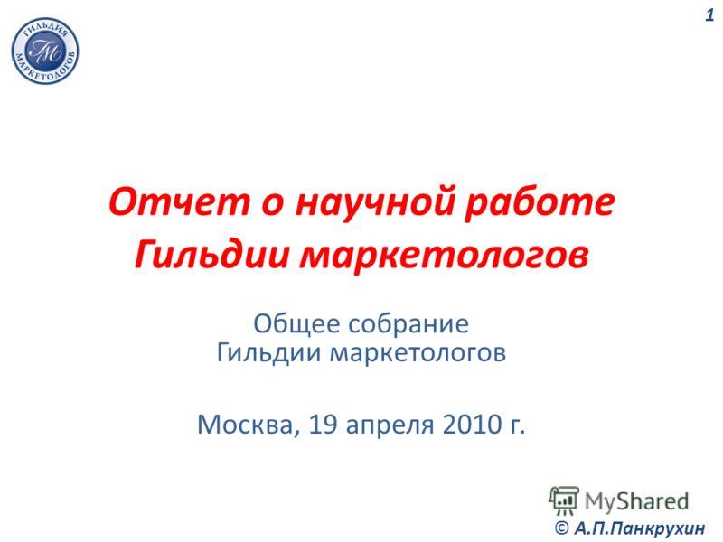 Отчет о научной работе Гильдии маркетологов Общее собрание Гильдии маркетологов Москва, 19 апреля 2010 г. 1 © А.П.Панкрухин