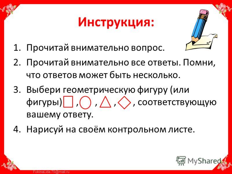 FokinaLida.75@mail.ru Инструкция: 1.Прочитай внимательно вопрос. 2.Прочитай внимательно все ответы. Помни, что ответов может быть несколько. 3.Выбери геометрическую фигуру (или фигуры),,,, соответствующую вашему ответу. 4.Нарисуй на своём контрольном
